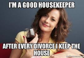 Housekeeper Meme - i m a good housekeeper after every divorce i keep the house