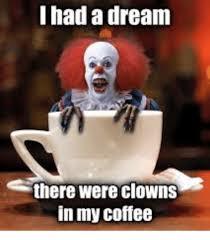 Dream Meme - i had a dream there were clowns in my coffee a dream meme on me me