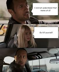 Go Kill Yourself Meme - i did not understand that meme at all go kill yourself the rock
