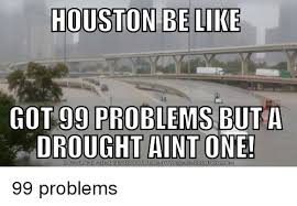 99 Problems Meme - houston be like 99 problems but a drought aint one got do wn load