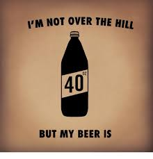 Over The Hill Meme - i m not over the hill oz 40 but my beer is beer meme on sizzle