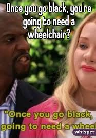 Once You Go Black Meme - you go black you re going to need a wheelchair