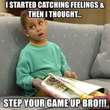 Catching Feelings Meme - i started catching feelings then i thought step your game up