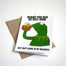 heard you old as hell the frog meme birthday card u2013 crappy