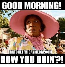 How You Doin Meme - good morning ratchet fridaymediacom how you doin meme on me me