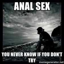 Sex Meme Quotes - anal sex you never know if you don t try inspirational quotes
