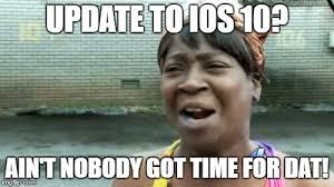 Ios Meme - aint nobody got time for that meme imgflip