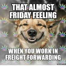 Almost Friday Meme - that almost friday feeling when you workin freightforwarding memes