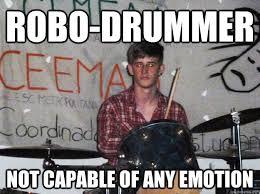Drummer Meme - robo drummer not capable of any emotion robo drummer quickmeme