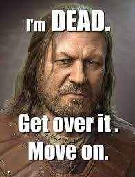 Ned Meme - gameofthrones ned is dead get over it meme game of thrones