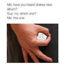 Drake New Album Meme - me have you heard drakes new album guy no which one me this one