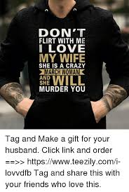 I Love My Husband Meme - don t flirt with me i love my wife she is a crazy march woman and