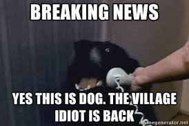 Dog Phone Meme - breaking news yes this is dog the village idiot is back dog on