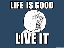 Life Is Good Meme - life is good live it y u no meme generator