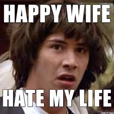 Happy Life Meme - happy wife hate my life meme on imgur
