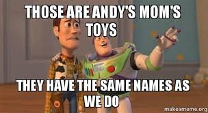 Meme Toys - those are andy s mom s toys they have the same names as we do