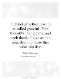 i cannot give thee less to be called grateful thou thought st