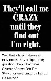 Drr Drr Drr Meme - they ll call me crazy until they find out i m right well that s how