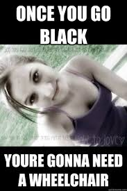 Once You Go Black Meme - once you go black youre gonna need a wheelchair nigga lover