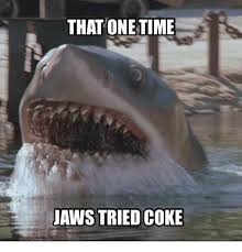 Jaws Meme - that one time jaws tried coke meme on me me