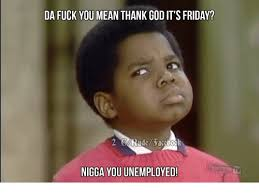 Thank Fuck Its Friday Meme - da fuck you mean thank god it s friday nigga you unemployed