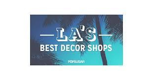 La Home Decor The Best Decor Shops In La Popsugar Home