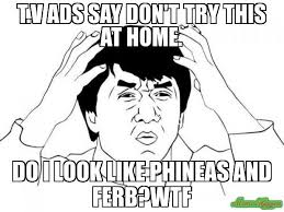 Jacki Chan Meme - t v ads say don t try this at home do i look like phineas and