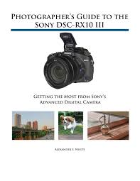 photographer u0027s guide to the sony dsc rx10 iii getting the most