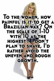 to the women how painful is it to get a brazilian wax on the