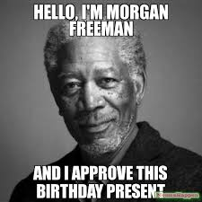 Funny Hello Meme - hello i m morgan freeman and i approve this birthday present meme