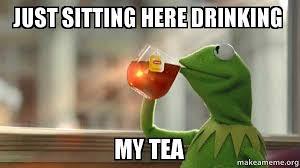 Just Sitting Here Meme - just sitting here drinking my tea kermit drinking tea make a meme