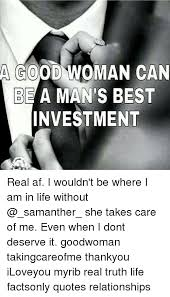 A Good Woman Meme - a good woman can be a man s best investment real af i wouldn t be
