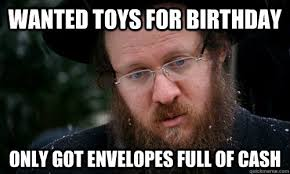 Jewish Memes - wanted toys for birthday only got envelopes full of cash first
