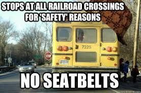 School Bus Meme - stops at all railroad crossings for safety reasons no seatbelts