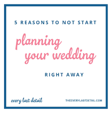 how to start planning a wedding 5 reasons to not start planning your wedding right away every
