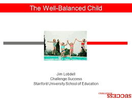 Challenge Success The Well Balanced Child Jim Lobdell Challenge Success Stanford