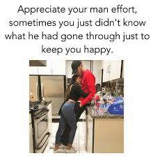 How To Keep A Man Meme - appreciate your man effort sometimes you just didn t knovw what he