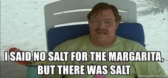 I Said No Meme - i said no salt for the margarita but there was salt asdfhaerg