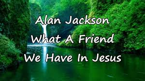 jesus thanksgiving alan jackson what a friend we have in jesus with lyrics youtube