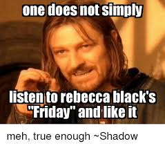 Rebecca Black Memes - one does not simply listen to rebecca black s friday and like it meh