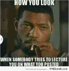 The Look Meme - 19 how you look when someone tries to lecture you meme pmslweb