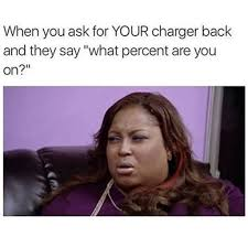 When You Memes - when you ask for your charger back and they say what percent are