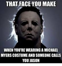 Michael Myers Memes - that face ou make when you re wearing a michael myers costume and