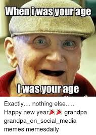 New Memes Daily - when wass your ag was your age exactly nothing else happy new year