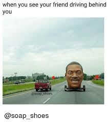 Driving Meme - when you see your friend driving behind you shoes driving meme