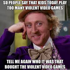 Meme Generator Video - so people say that kids today play too many violent video games tell