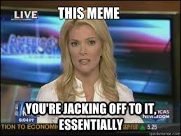 Jacking Off Memes - this meme you re jacking off to it essentially megyn kelly