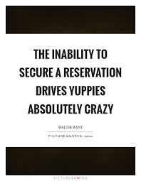 the inability to secure a reservation drives yuppies absolutely