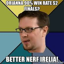 Better Nerf Irelia Meme - orianna 90 win rate s2 finals better nerf irelia nerf morello