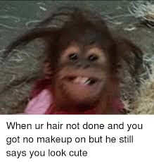 Cute No Meme - when ur hair not done and you got no makeup on but he still says you